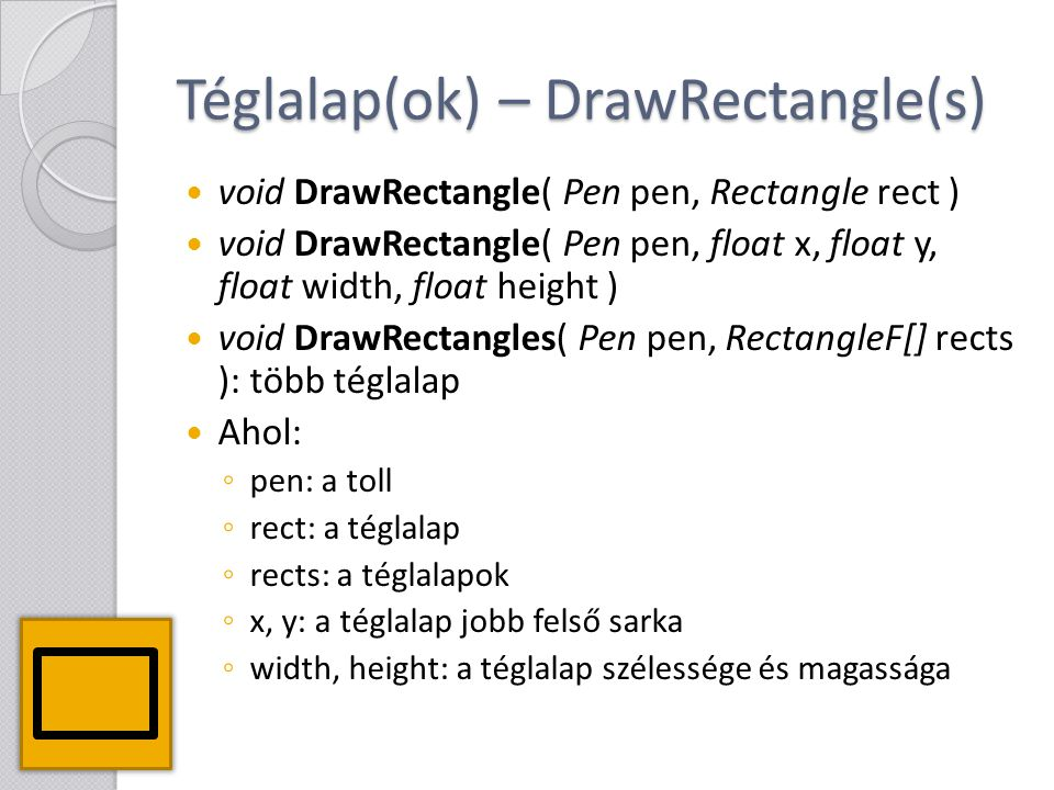 Téglalap(ok) – DrawRectangle(s) void DrawRectangle( Pen pen, Rectangle rect ) void DrawRectangle( Pen pen, float x, float y, float width, float height ) void DrawRectangles( Pen pen, RectangleF[] rects ): több téglalap Ahol: ◦ pen: a toll ◦ rect: a téglalap ◦ rects: a téglalapok ◦ x, y: a téglalap jobb felső sarka ◦ width, height: a téglalap szélessége és magassága