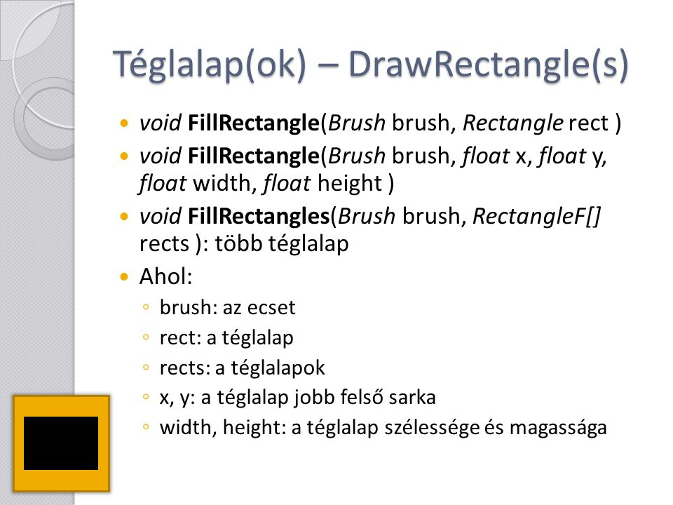 Téglalap(ok) – DrawRectangle(s) void FillRectangle(Brush brush, Rectangle rect ) void FillRectangle(Brush brush, float x, float y, float width, float height ) void FillRectangles(Brush brush, RectangleF[] rects ): több téglalap Ahol: ◦ brush: az ecset ◦ rect: a téglalap ◦ rects: a téglalapok ◦ x, y: a téglalap jobb felső sarka ◦ width, height: a téglalap szélessége és magassága