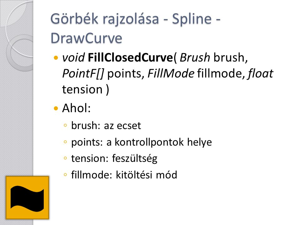 Görbék rajzolása - Spline - DrawCurve void FillClosedCurve( Brush brush, PointF[] points, FillMode fillmode, float tension ) Ahol: ◦ brush: az ecset ◦