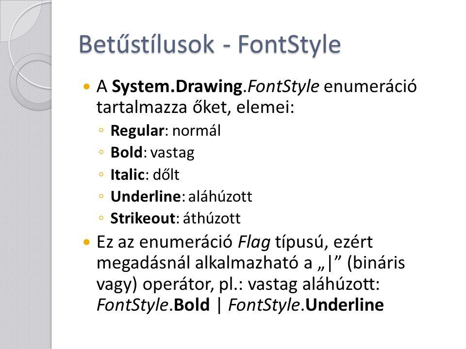 Betűstílusok - FontStyle A System.Drawing.FontStyle enumeráció tartalmazza őket, elemei: ◦ Regular: normál ◦ Bold: vastag ◦ Italic: dőlt ◦ Underline: