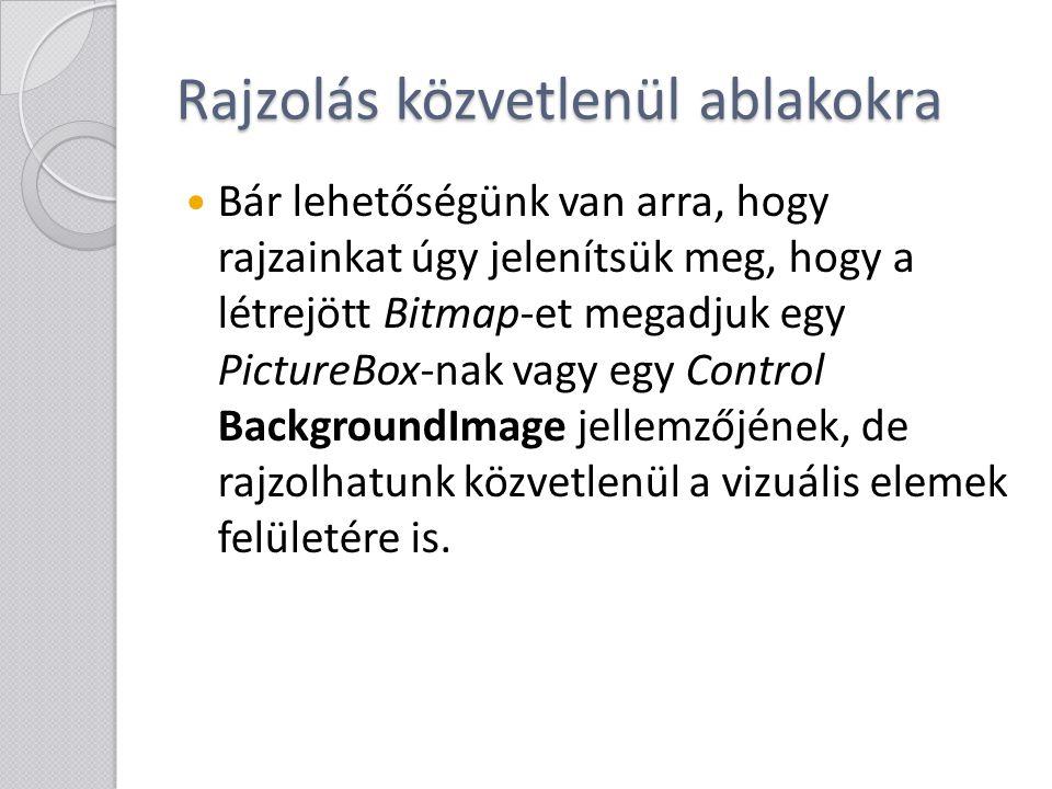 Rajzolás közvetlenül ablakokra Bár lehetőségünk van arra, hogy rajzainkat úgy jelenítsük meg, hogy a létrejött Bitmap-et megadjuk egy PictureBox-nak v