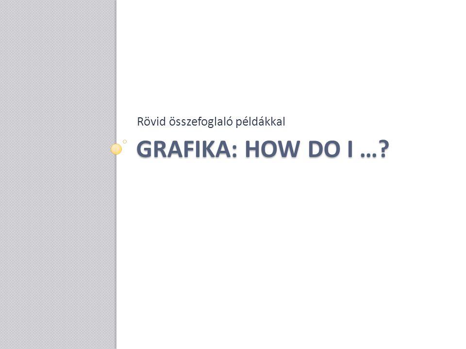 GRAFIKA: HOW DO I …? Rövid összefoglaló példákkal