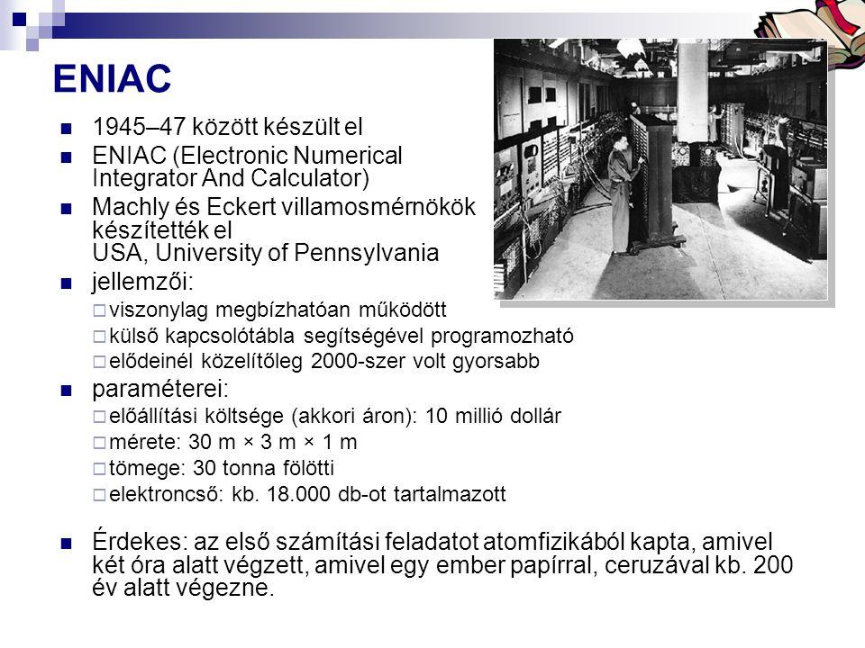 Bóta Laca ENIAC 1945–47 között készült el ENIAC (Electronic Numerical Integrator And Calculator) Machly és Eckert villamosmérnökök készítették el USA, University of Pennsylvania jellemzői:  viszonylag megbízhatóan működött  külső kapcsolótábla segítségével programozható  elődeinél közelítőleg 2000-szer volt gyorsabb paraméterei:  előállítási költsége (akkori áron): 10 millió dollár  mérete: 30 m × 3 m × 1 m  tömege: 30 tonna fölötti  elektroncső: kb.