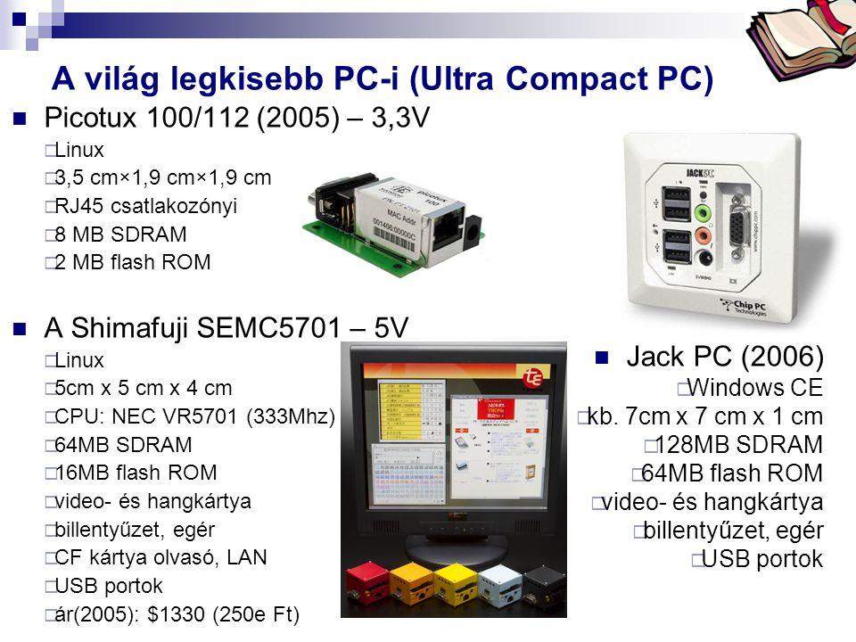 Bóta Laca Picotux 100/112 (2005) – 3,3V  Linux  3,5 cm×1,9 cm×1,9 cm  RJ45 csatlakozónyi  8 MB SDRAM  2 MB flash ROM A Shimafuji SEMC5701 – 5V  Linux  5cm x 5 cm x 4 cm  CPU: NEC VR5701 (333Mhz)  64MB SDRAM  16MB flash ROM  video- és hangkártya  billentyűzet, egér  CF kártya olvasó, LAN  USB portok  ár(2005): $1330 (250e Ft) A világ legkisebb PC-i (Ultra Compact PC) Jack PC (2006)  Windows CE  kb.