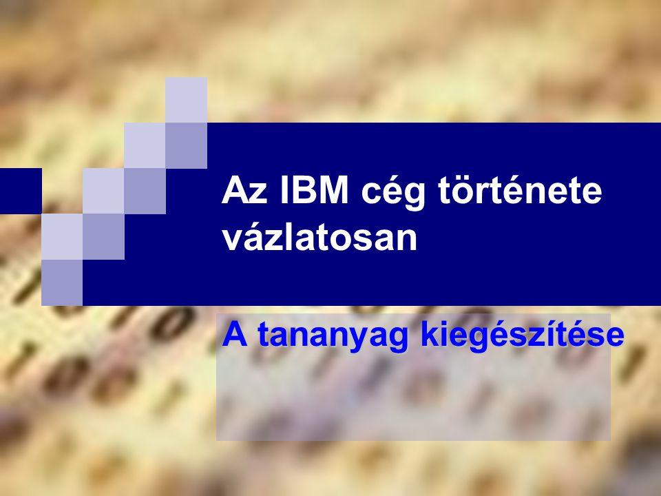 Az IBM cég története vázlatosan A tananyag kiegészítése