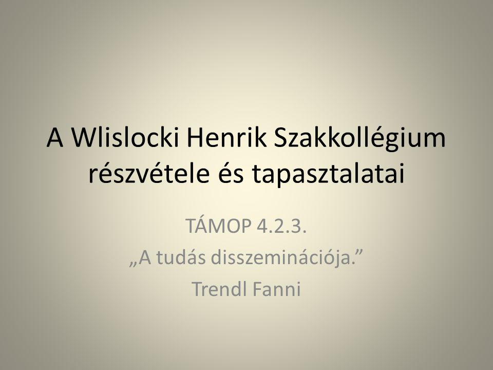 """A Wlislocki Henrik Szakkollégium részvétele és tapasztalatai TÁMOP 4.2.3. """"A tudás disszeminációja."""" Trendl Fanni"""
