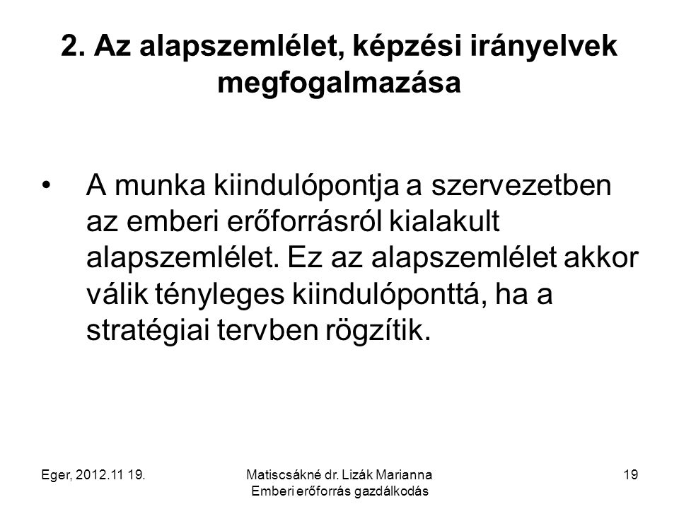Eger, 2012.11 19.Matiscsákné dr. Lizák Marianna Emberi erőforrás gazdálkodás 19 2. Az alapszemlélet, képzési irányelvek megfogalmazása A munka kiindul