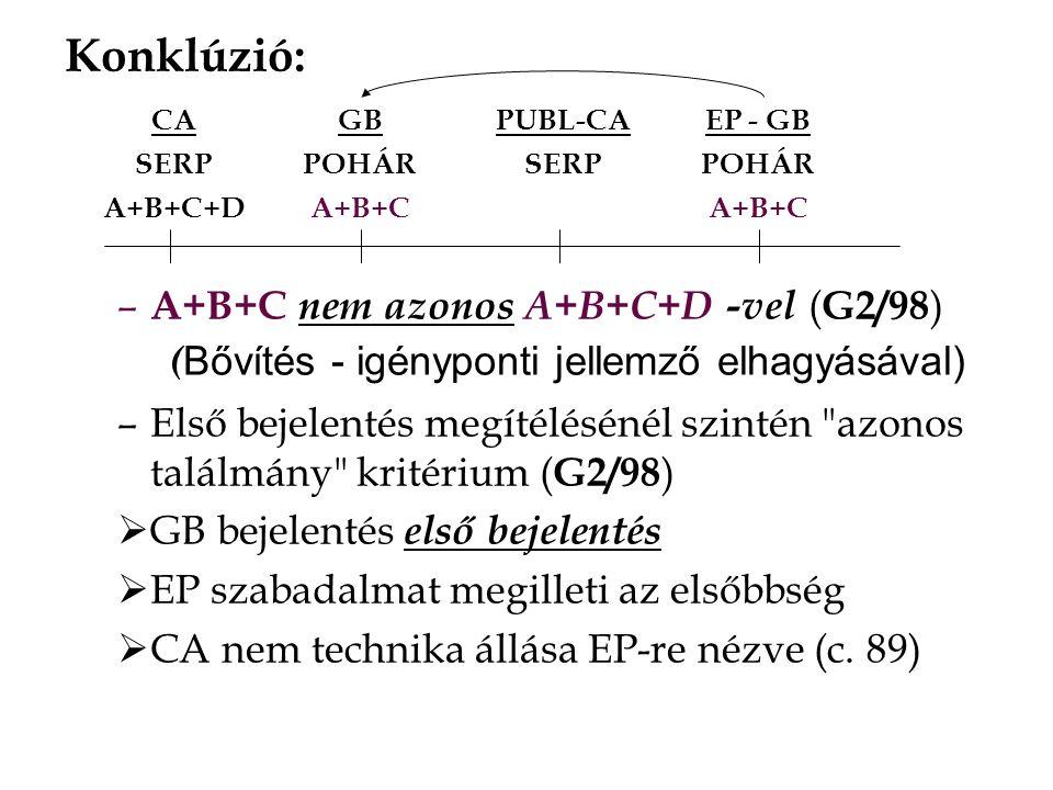 – A+B+C nem azonos A+B+C+D -vel ( G2/98 ) ( Bővítés - igényponti jellemző elhagyásával) –Első bejelentés megítélésénél szintén azonos találmány kritérium ( G2/98 )  GB bejelentés első bejelentés  EP szabadalmat megilleti az elsőbbség  CA nem technika állása EP-re nézve (c.