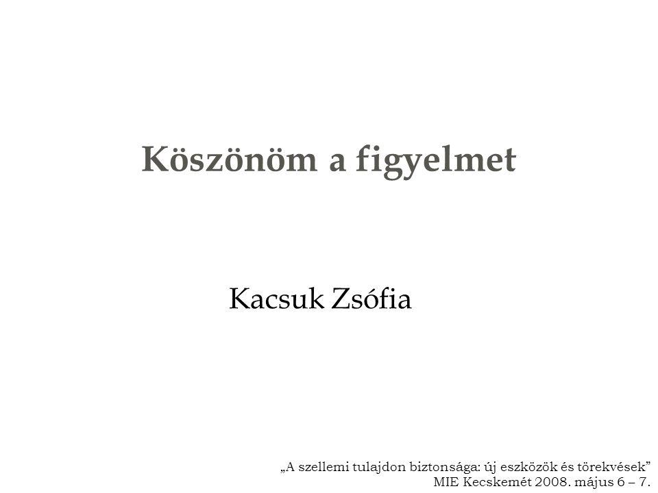 """Köszönöm a figyelmet Kacsuk Zsófia """"A szellemi tulajdon biztonsága: új eszközök és törekvések MIE Kecskemét 2008."""