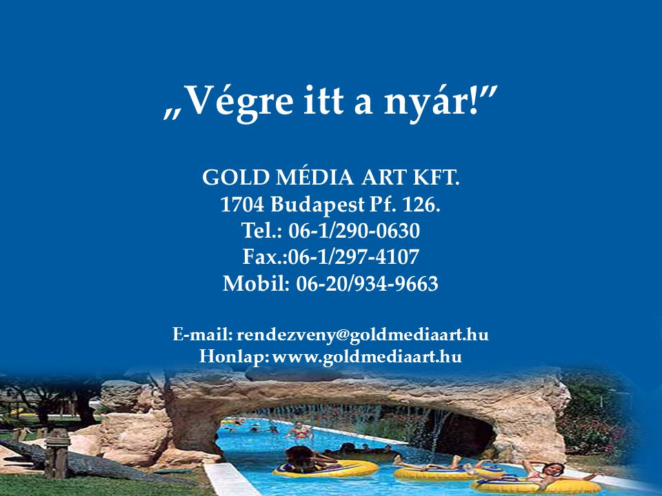 """Végre itt a nyár!"" GOLD MÉDIA ART KFT. 1704 Budapest Pf. 126. Tel.: 06-1/290-0630 Fax.:06-1/297-4107 Mobil: 06-20/934-9663 E-mail: rendezveny@goldmed"