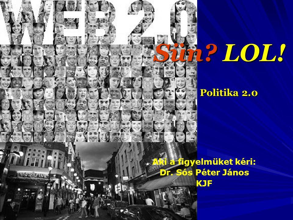 Sün? LOL! Politika 2.0 Aki a figyelmüket kéri: Dr. Sós Péter János KJF