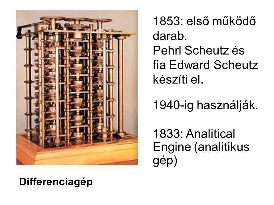 Differenciagép 1853: első működő darab. Pehrl Scheutz és fia Edward Scheutz készíti el. 1940-ig használják. 1833: Analitical Engine (analitikus gép)