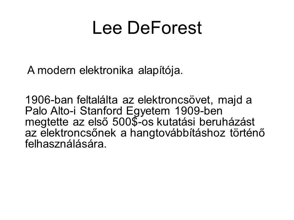 Lee DeForest A modern elektronika alapítója. 1906-ban feltalálta az elektroncsövet, majd a Palo Alto-i Stanford Egyetem 1909-ben megtette az első 500$