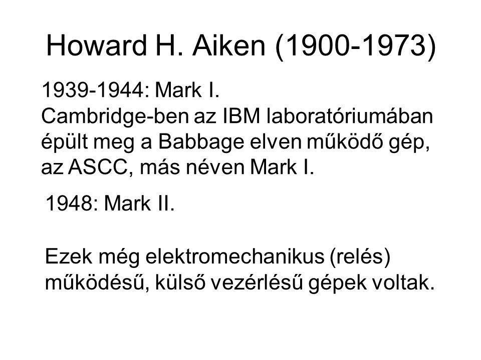 Howard H. Aiken (1900-1973) 1939-1944: Mark I. Cambridge-ben az IBM laboratóriumában épült meg a Babbage elven működő gép, az ASCC, más néven Mark I.
