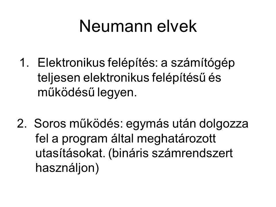 Neumann elvek 2. Soros működés: egymás után dolgozza fel a program által meghatározott utasításokat. (bináris számrendszert használjon) 1.Elektronikus