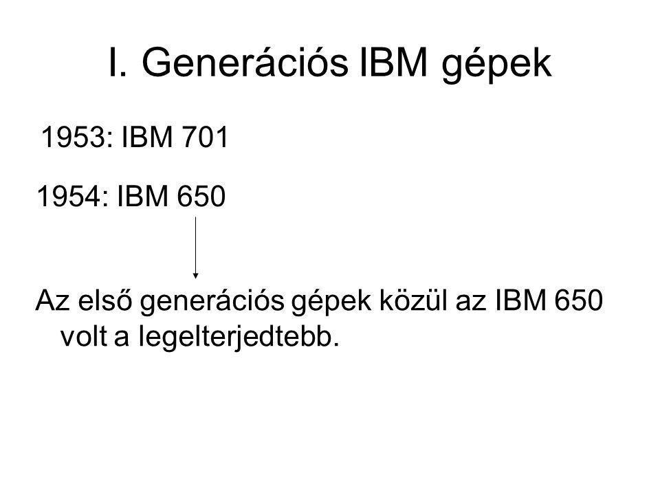 I. Generációs IBM gépek 1953: IBM 701 1954: IBM 650 Az első generációs gépek közül az IBM 650 volt a legelterjedtebb.