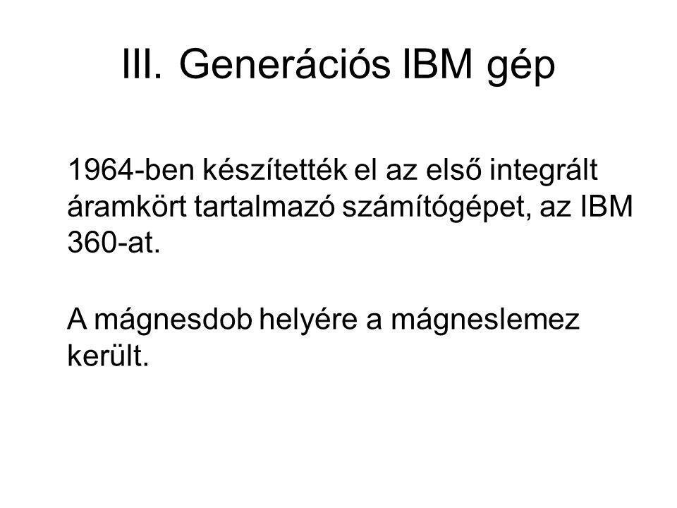 III. Generációs IBM gép 1964-ben készítették el az első integrált áramkört tartalmazó számítógépet, az IBM 360-at. A mágnesdob helyére a mágneslemez k