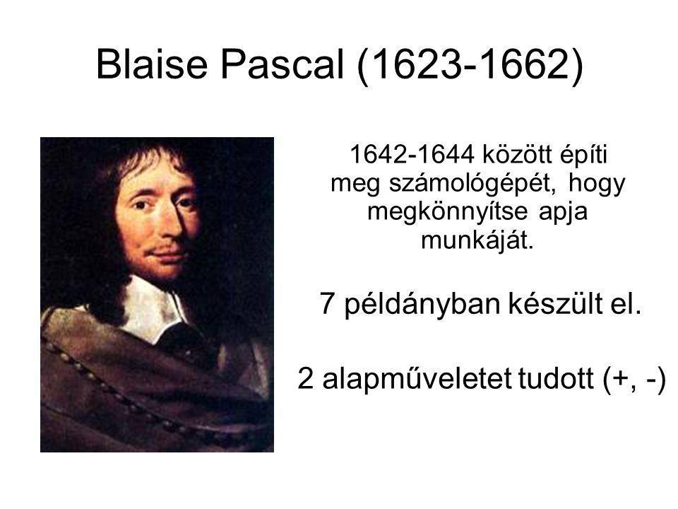 Blaise Pascal (1623-1662) 2 alapműveletet tudott (+, -) 1642-1644 között építi meg számológépét, hogy megkönnyítse apja munkáját. 7 példányban készült