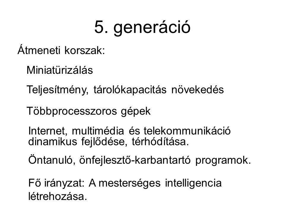 5. generáció Átmeneti korszak: Fő irányzat: A mesterséges intelligencia létrehozása. Öntanuló, önfejlesztő-karbantartó programok. Internet, multimédia