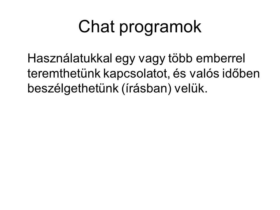 Chat programok Használatukkal egy vagy több emberrel teremthetünk kapcsolatot, és valós időben beszélgethetünk (írásban) velük.