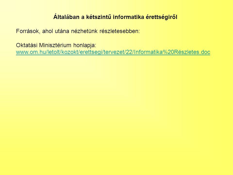 Általában a kétszintű informatika érettségiről Források, ahol utána nézhetünk részletesebben: Oktatási Minisztérium honlapja: www.om.hu/letolt/kozokt/erettsegi/tervezet/22/Informatika%20Részletes.doc