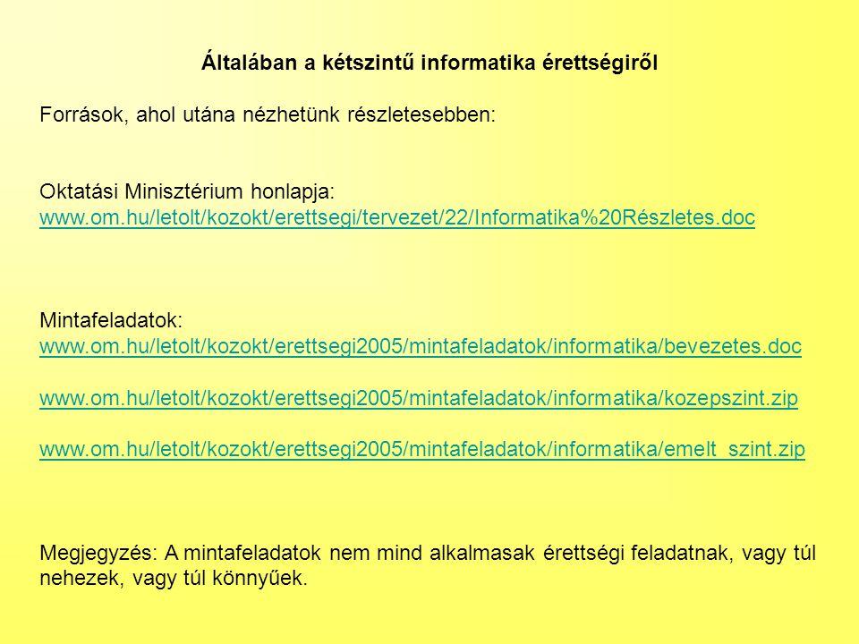 Általában a kétszintű informatika érettségiről Források, ahol utána nézhetünk részletesebben: Oktatási Minisztérium honlapja: www.om.hu/letolt/kozokt/erettsegi/tervezet/22/Informatika%20Részletes.doc Mintafeladatok: www.om.hu/letolt/kozokt/erettsegi2005/mintafeladatok/informatika/bevezetes.doc www.om.hu/letolt/kozokt/erettsegi2005/mintafeladatok/informatika/kozepszint.zip www.om.hu/letolt/kozokt/erettsegi2005/mintafeladatok/informatika/emelt_szint.zip Megjegyzés: A mintafeladatok nem mind alkalmasak érettségi feladatnak, vagy túl nehezek, vagy túl könnyűek.