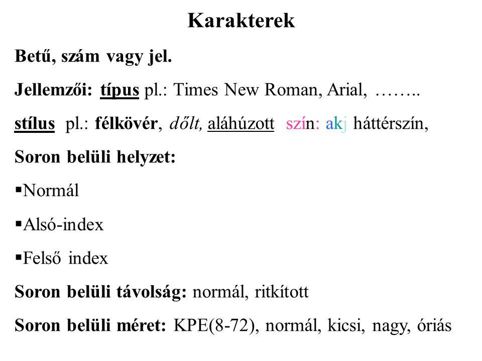 Karakterek Betű, szám vagy jel. Jellemzői: típus pl.: Times New Roman, Arial, …….. stílus pl.: félkövér, dőlt, aláhúzott szín: akj háttérszín, Soron b