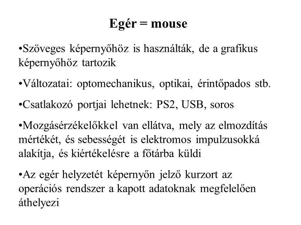 Egér = mouse Szöveges képernyőhöz is használták, de a grafikus képernyőhöz tartozik Változatai: optomechanikus, optikai, érintőpados stb. Csatlakozó p