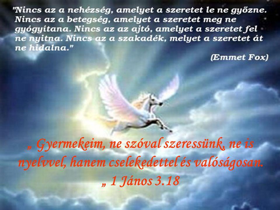 """"""" A szeretet türelmes, jóságos; a szeretet nem irigykedik nem kérkedik, nem fuvalkodik fel. A szeretet soha el nem múlik. """" 1 Kor. 13.4.8"""