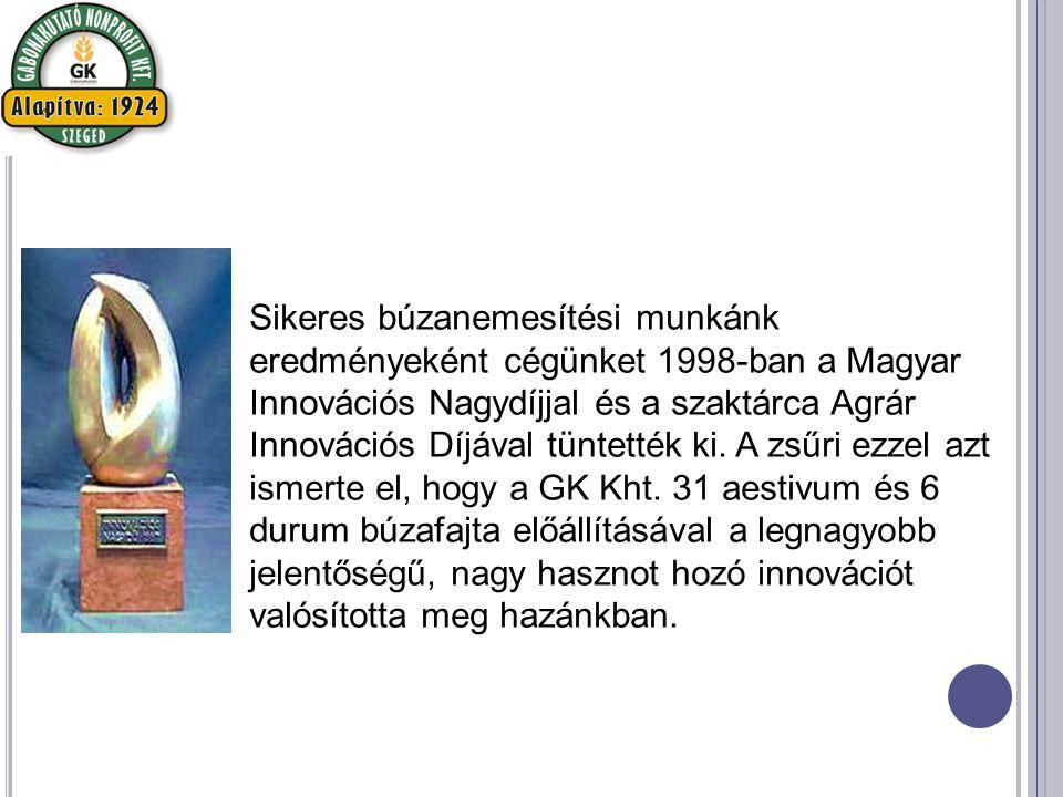 Sikeres búzanemesítési munkánk eredményeként cégünket 1998-ban a Magyar Innovációs Nagydíjjal és a szaktárca Agrár Innovációs Díjával tüntették ki.