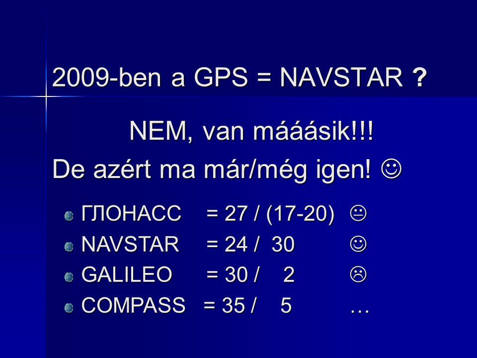 2009-ben a GPS = NAVSTAR ? NEM, van mááásik!!! De azért ma már/még igen! De azért ma már/még igen! ГЛОНАСС = 27 / (17-20)  NAVSTAR= 24 / 30 NAVSTAR=