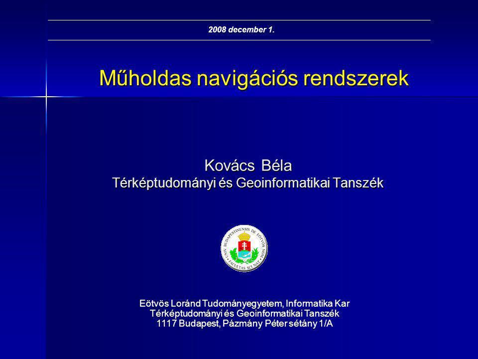 Műholdas navigációs rendszerek Kovács Béla Térképtudományi és Geoinformatikai Tanszék Eötvös Loránd Tudományegyetem, Informatika Kar Térképtudományi é