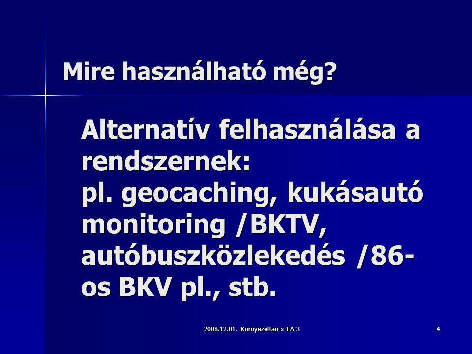 2008.12.01. Környezettan-x EA-34 Alternatív felhasználása a rendszernek: pl. geocaching, kukásautó monitoring /BKTV, autóbuszközlekedés /86- os BKV pl