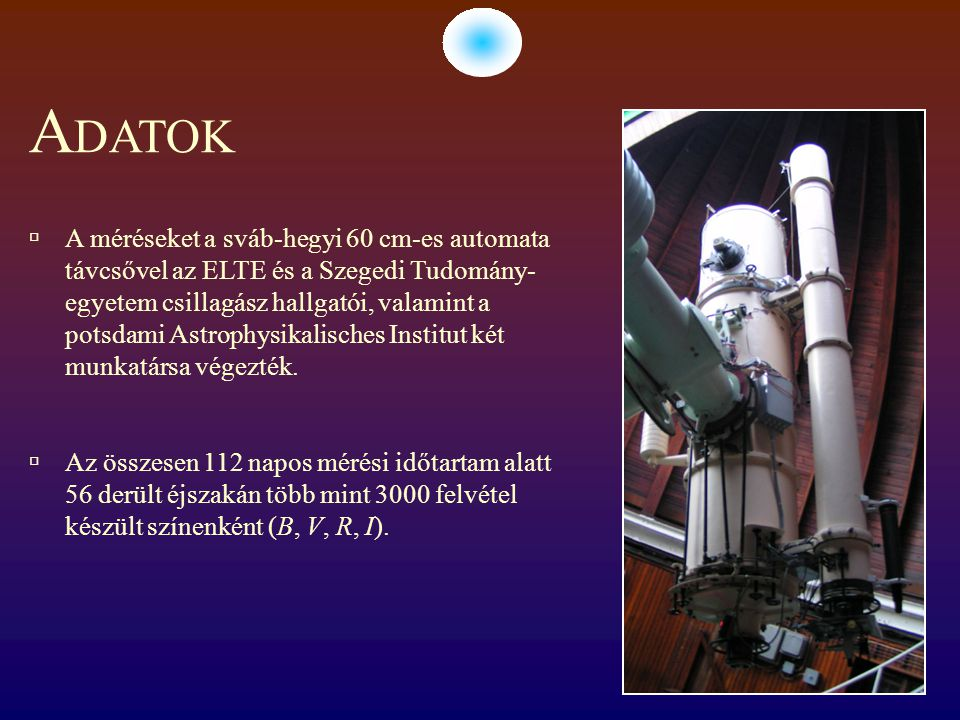 A DATOK  A méréseket a sváb-hegyi 60 cm-es automata távcsővel az ELTE és a Szegedi Tudomány- egyetem csillagász hallgatói, valamint a potsdami Astrop