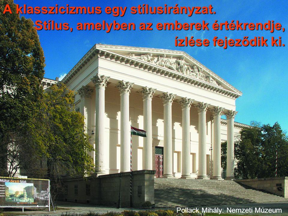 A klasszicizmus egy stílusirányzat. Stílus, amelyben az emberek értékrendje, ízlése fejeződik ki. Pollack Mihály: Nemzeti Múzeum