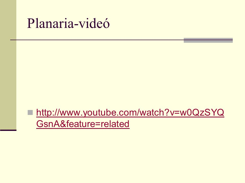 Planaria-videó http://www.youtube.com/watch?v=w0QzSYQ GsnA&feature=related http://www.youtube.com/watch?v=w0QzSYQ GsnA&feature=related