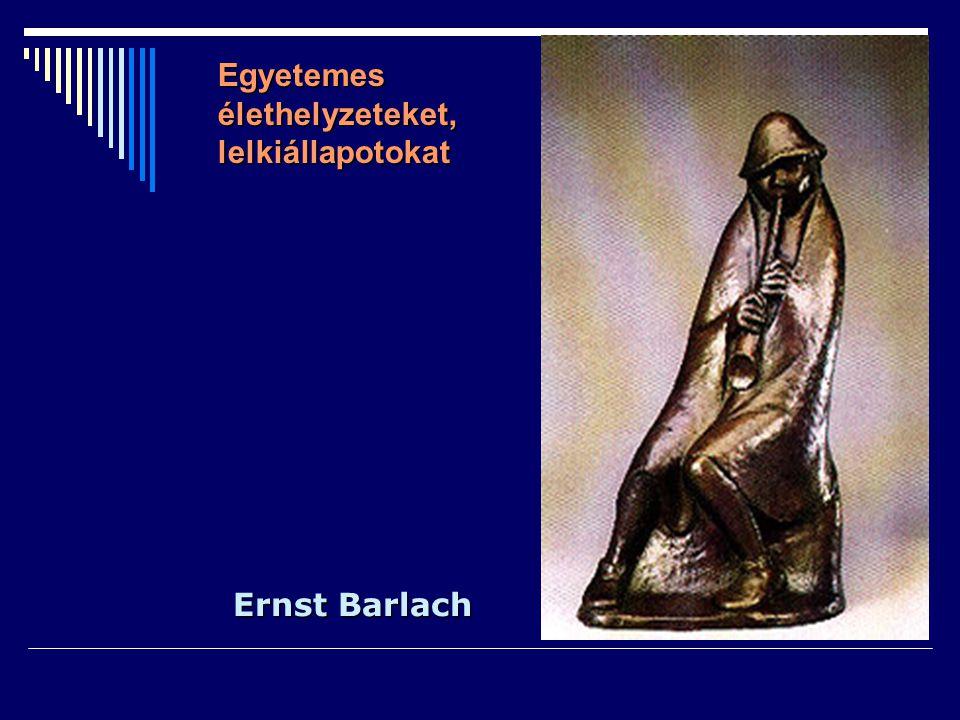 Ernst Barlach Egyetemes élethelyzeteket, lelkiállapotokat