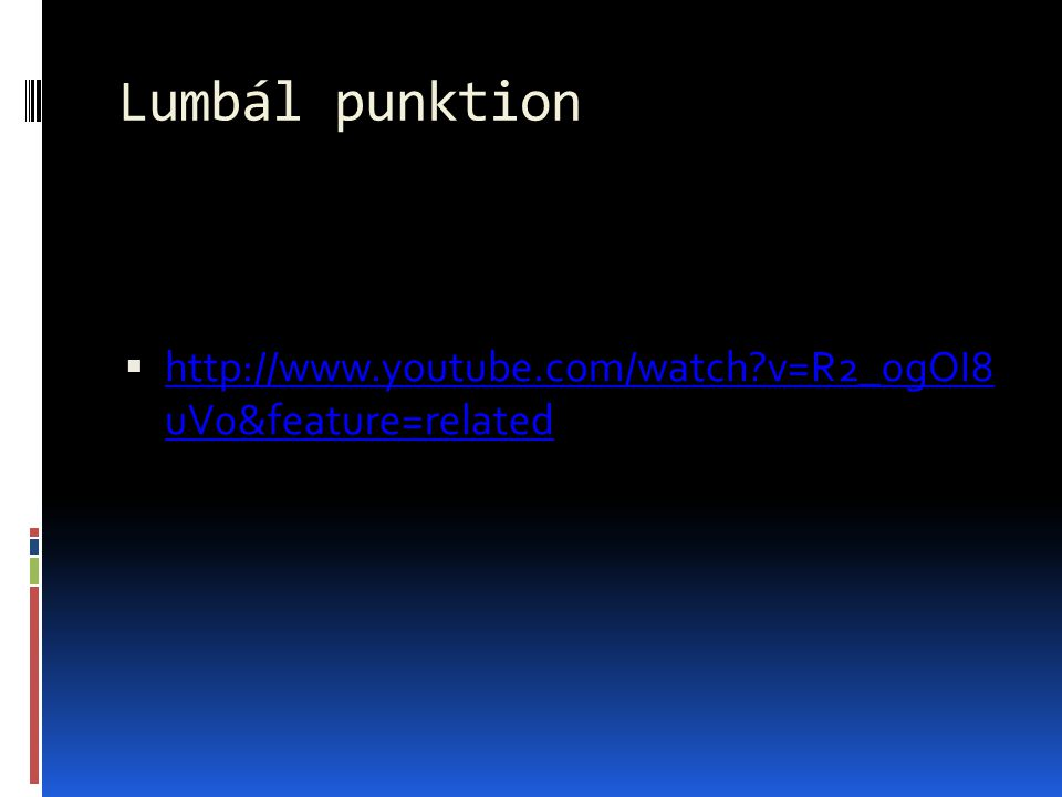 Lumbál punktion  http://www.youtube.com/watch?v=R2_0gOI8 uV0&feature=related http://www.youtube.com/watch?v=R2_0gOI8 uV0&feature=related
