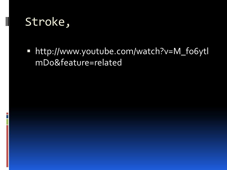 Stroke,  http://www.youtube.com/watch?v=M_fo6ytl mD0&feature=related