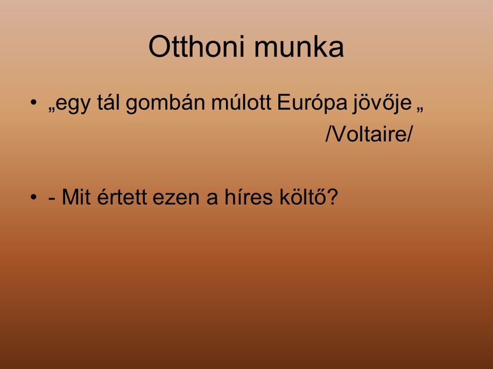 """Otthoni munka """"egy tál gombán múlott Európa jövője """" /Voltaire/ - Mit értett ezen a híres költő?"""