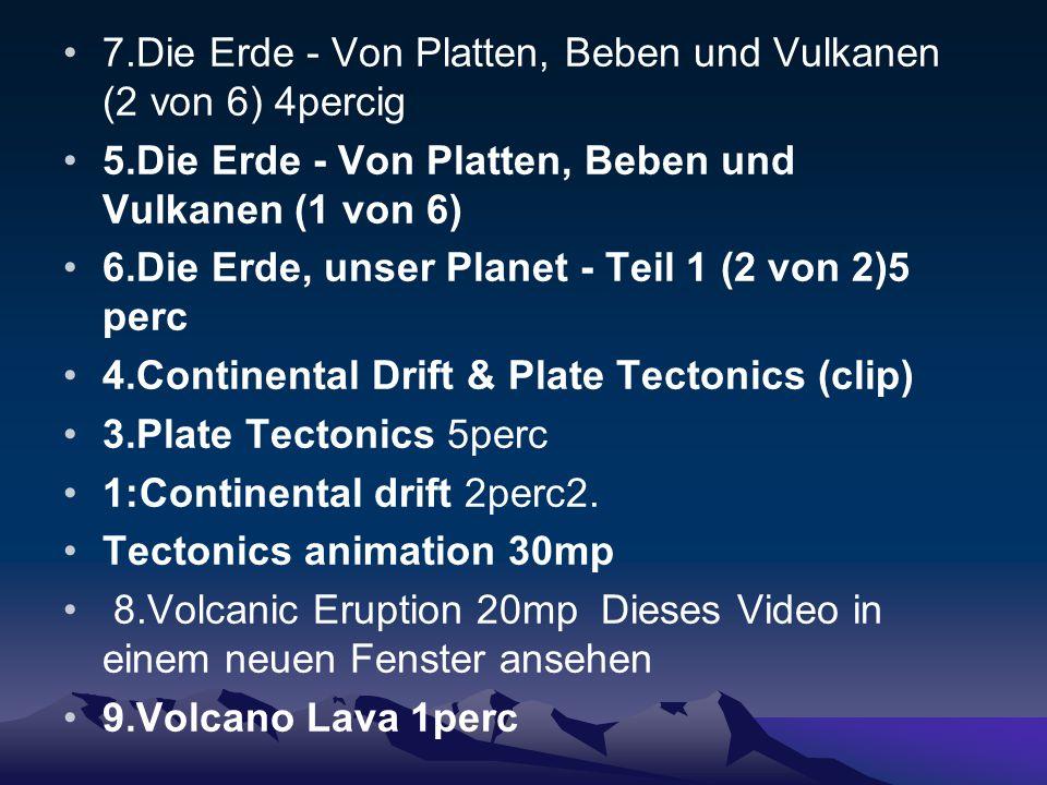 7.Die Erde - Von Platten, Beben und Vulkanen (2 von 6) 4percig 5.Die Erde - Von Platten, Beben und Vulkanen (1 von 6) 6.Die Erde, unser Planet - Teil 1 (2 von 2)5 perc 4.Continental Drift & Plate Tectonics (clip) 3.Plate Tectonics 5perc 1:Continental drift 2perc2.