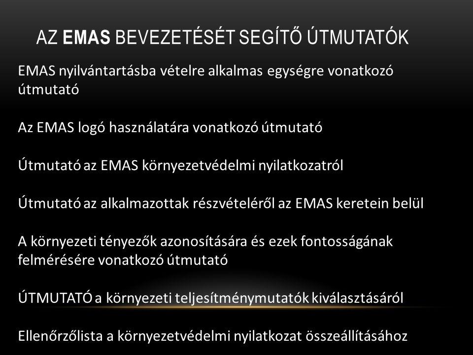 AZ EMAS BEVEZETÉSÉT SEGÍTŐ ÚTMUTATÓK EMAS nyilvántartásba vételre alkalmas egységre vonatkozó útmutató Az EMAS logó használatára vonatkozó útmutató Útmutató az EMAS környezetvédelmi nyilatkozatról Útmutató az alkalmazottak részvételéről az EMAS keretein belül A környezeti tényezők azonosítására és ezek fontosságának felmérésére vonatkozó útmutató ÚTMUTATÓ a környezeti teljesítménymutatók kiválasztásáról Ellenőrzőlista a környezetvédelmi nyilatkozat összeállításához