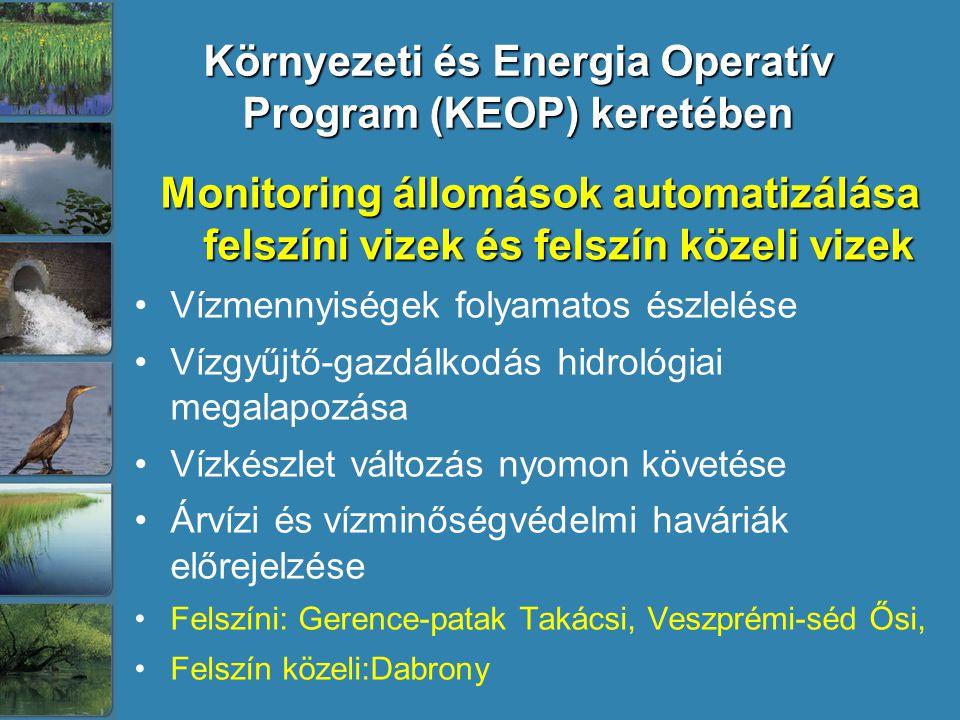 Környezeti és Energia Operatív Program (KEOP) keretében Monitoring állomások automatizálása felszíni vizek és felszín közeli vizek Vízmennyiségek folyamatos észlelése Vízgyűjtő-gazdálkodás hidrológiai megalapozása Vízkészlet változás nyomon követése Árvízi és vízminőségvédelmi haváriák előrejelzése Felszíni: Gerence-patak Takácsi, Veszprémi-séd Ősi, Felszín közeli:Dabrony
