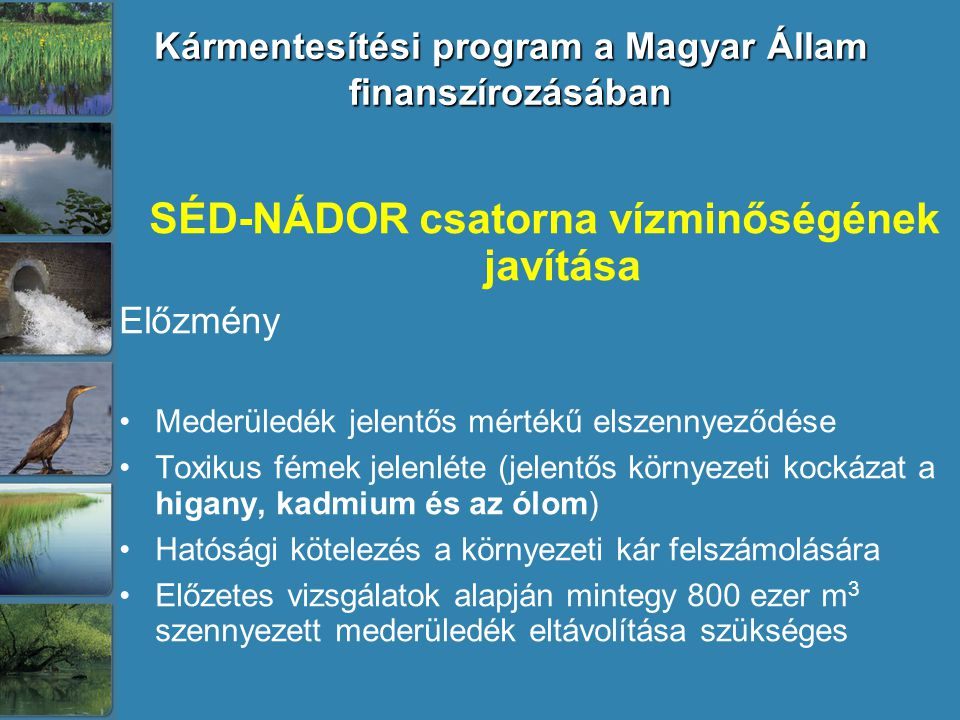 Kármentesítési program a Magyar Állam finanszírozásában SÉD-NÁDOR csatorna vízminőségének javítása Előzmény Mederüledék jelentős mértékű elszennyeződése Toxikus fémek jelenléte (jelentős környezeti kockázat a higany, kadmium és az ólom) Hatósági kötelezés a környezeti kár felszámolására Előzetes vizsgálatok alapján mintegy 800 ezer m 3 szennyezett mederüledék eltávolítása szükséges
