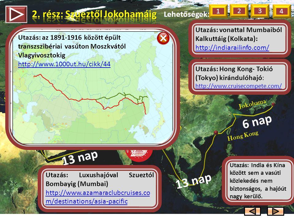 Lehetőségek: 1 2 3 13 nap Szuez Bombay (Mumbai) 3 nap Kalkutta (Kolkata) Hong Kong 6 nap Jokohama 13 nap Utazás: Luxushajóval Szueztól Bombayig (Mumbai) http://www.azamaraclubcruises.co m/destinations/asia-pacific Utazás: vonattal Mumbaiból Kalkuttáig (Kolkata): http://indiarailinfo.com/ http://indiarailinfo.com/ Utazás: India és Kína között sem a vasúti közlekedés nem biztonságos, a hajóút nagy kerülő.