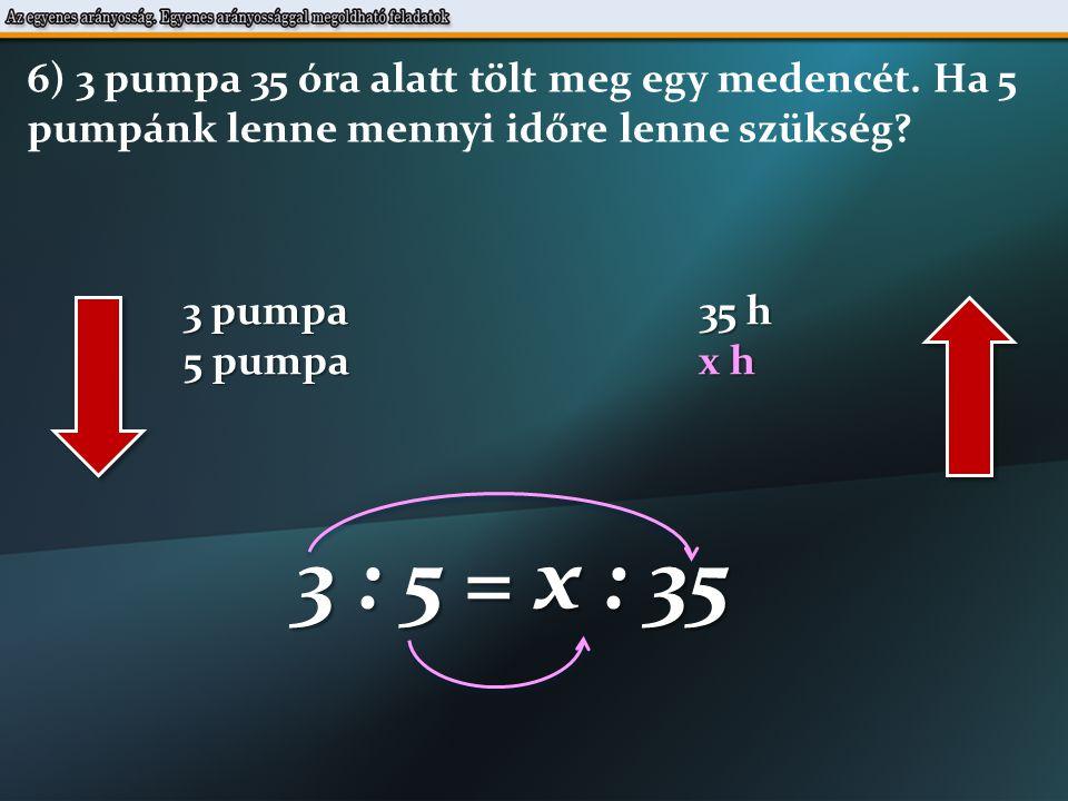 3 pumpa 35 h 5 pumpa x h 3 : 5 = x : 35 6) 3 pumpa 35 óra alatt tölt meg egy medencét.