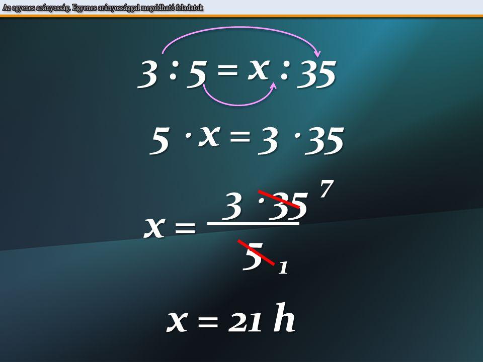 3 : 5 = x : 35 5  x = 3  35 3  35 x = 5 71 x = 21 h