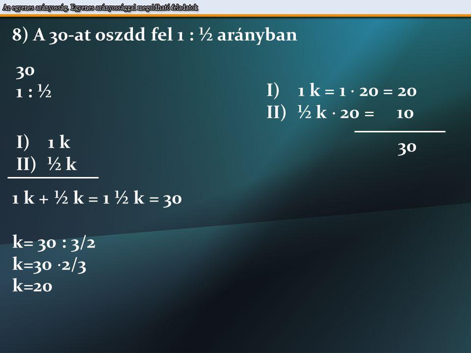 8) A 30-at oszdd fel 1 : ½ arányban 30 1 : ½ I) 1 k II) ½ k 1 k + ½ k = 1 ½ k = 30 k= 30 : 3/2 k=30  2/3 k=20 I) 1 k = 1  20 = 20 II) ½ k  20 = 10 30