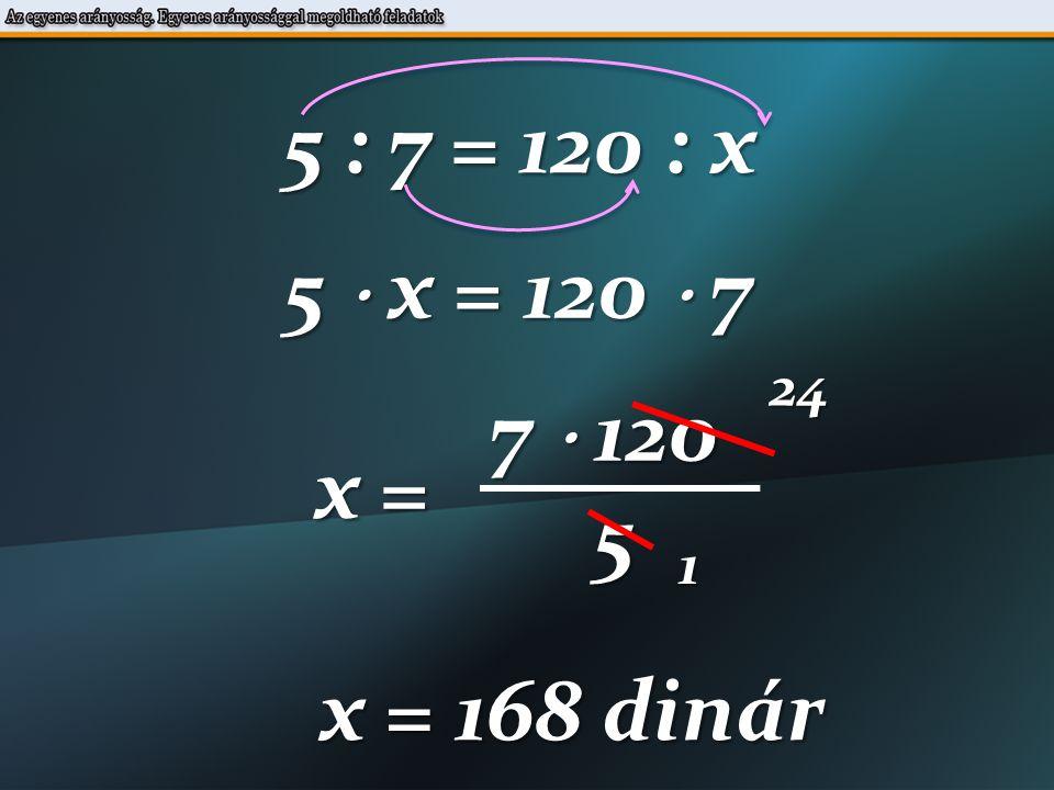 5 : 7 = 120 : x 5  x = 120  7 7  120 x = 5 241 x = 168 dinár