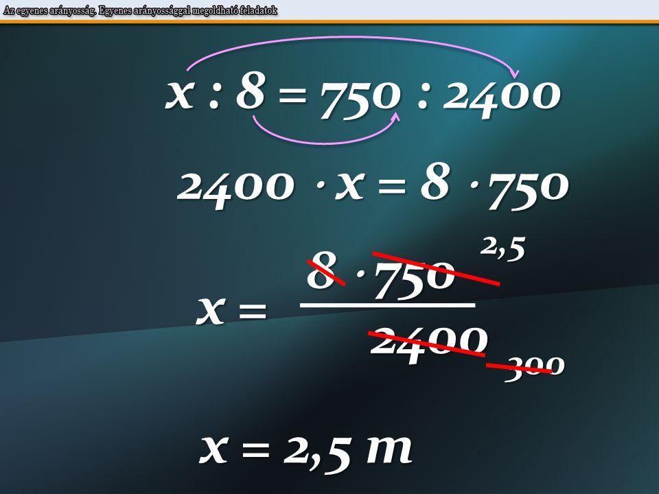 x : 8 = 750 : 2400 2400  x = 8  750 8  750 x = 2400 2,5300 x = 2,5 m